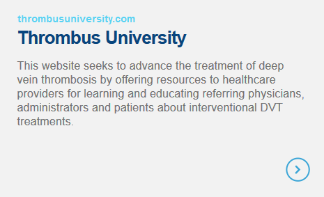 Thrombus University - This website seeks to advance the treatment of deep vein thrombosis by offering resources to healthcare providers for learning and educating referring physicians, administrators and patients about interventional DVT treatments.