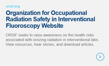Organization for Occupational Radiation Safety in Interventional Fluoroscopy Website - ORSIF seeks to raise awareness on the health risks associated with ionizing radiation in interventional labs. View resources, hear stories, and download articles.