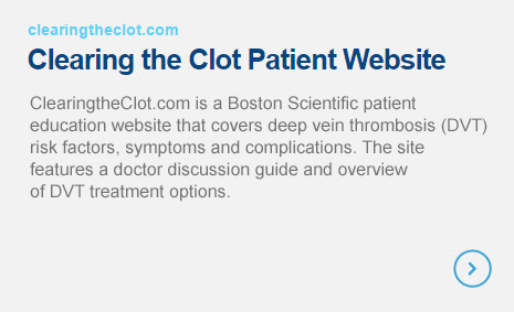 Clearing the Clot Patient Website - ClearingTheClot.com is a patient education website that covers deep vein thrombosis (DVT) risk factors, symptoms and complications. The site features a doctor discussion guide and overview of DVT treatment options.