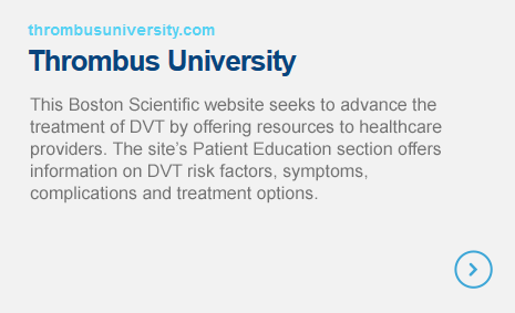 Thrombus University - This website seeks to advance the treatment of DVT by offering resources to healthcare providers. The site's Patient Education section offers information on DVT risk factors, symptoms, complications and treatment options.